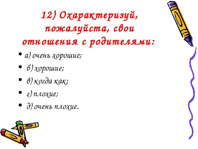 12) Охарактеризуй, пожалуйста, свои отношения с родителями: а) очень хорошие;...