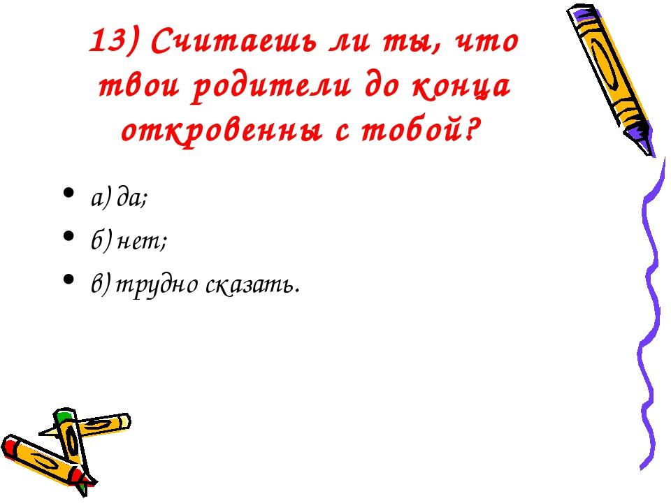 13) Считаешь ли ты, что твои родители до конца откровенны с тобой? а) да; б)...
