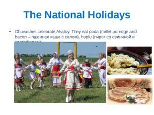 The National Holidays Chuvashes celebrate Akatuy. They eat poda (millet porri