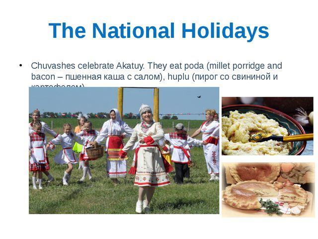 The National Holidays Chuvashes celebrate Akatuy. They eat poda (millet porri...