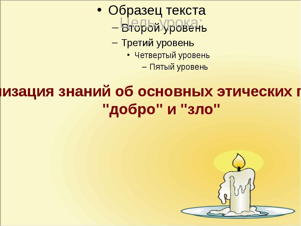 """Цель урока: актуализация знаний об основных этических понятиях """"добро"""" и """"зло"""""""