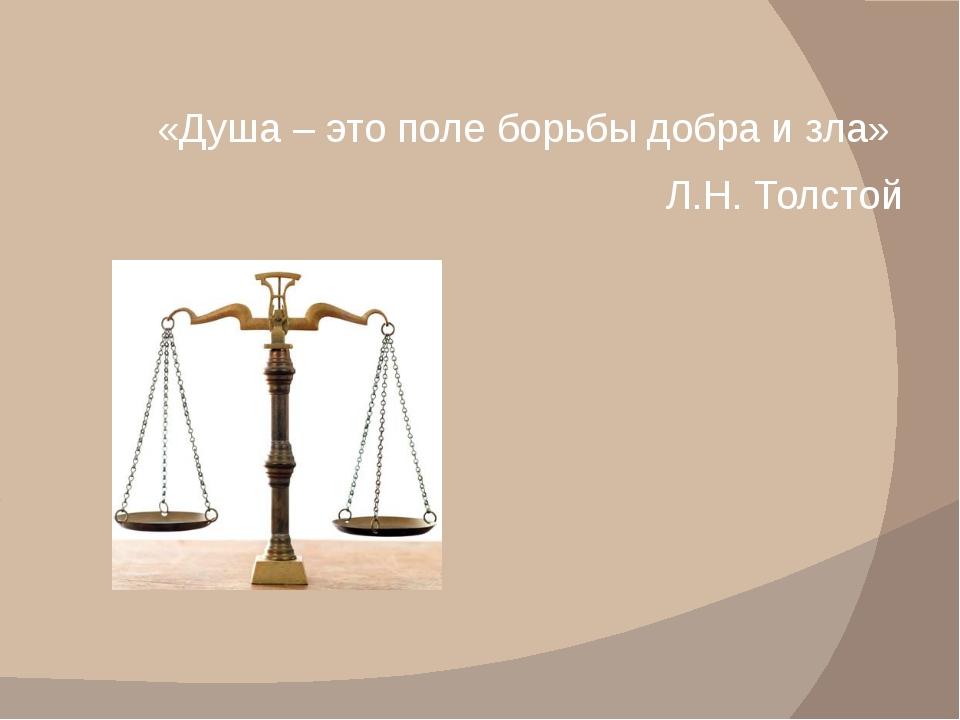 «Душа – это поле борьбы добра и зла» Л.Н. Толстой