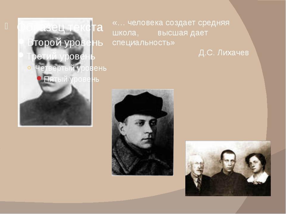 «… человека создает средняя школа, высшая дает специальность» Д.С. Лихачев