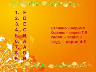 E D E C B A A D B Отлично – верно 9 Хорошо – верно 7-8 Удовл. – верно 6 Неуд