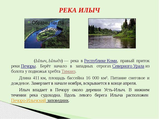 РЕКА ИЛЫЧ И́лыч(Ылыч,Ылыдз)— река вРеспублике Коми, правый приток рекиП...