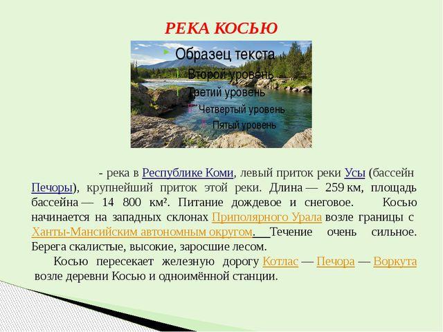 РЕКА КОСЬЮ Ко́сью - река вРеспублике Коми, левый приток рекиУсы(бассейнП...