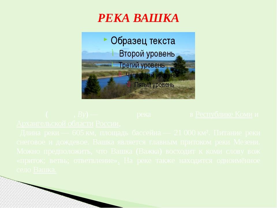 РЕКА ВАШКА Ва́шка(Ва́жка,By)— река вРеспублике КомииАрхангельской облас...