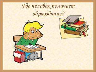 Где человек получает образование?