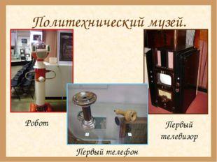Политехнический музей.  Робот Первый телефон Первый телевизор