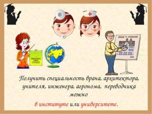 Получить специальность врача, архитектора, учителя, инженера, агронома, пере