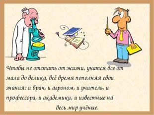 Чтобы не отстать от жизни, учатся все от мала до велика, всё время пополняя с
