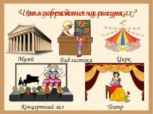 Что изображено на рисунках? Музей Библиотека Цирк Концертный зал Театр Это уч