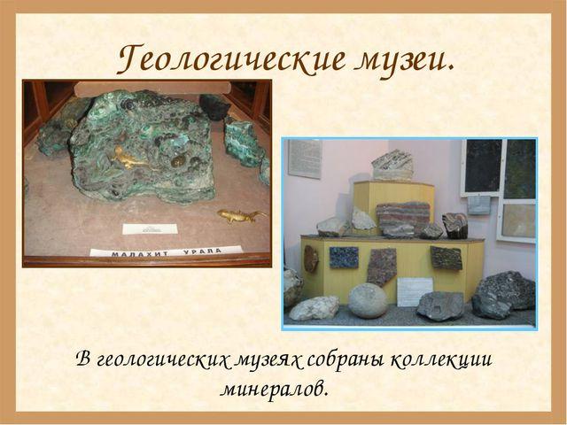 Геологические музеи. В геологических музеях собраны коллекции минералов.