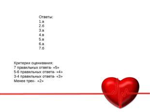 Ответы: 1.а 2.б 3.а 4.в 5.в 6.а 7.б Критерии оценивания: 7 правильных ответа-