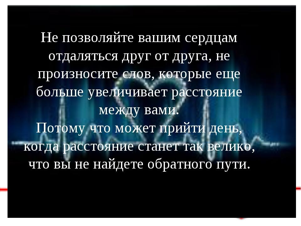 Не позволяйте вашим сердцам отдаляться друг от друга, не произносите слов, ко...