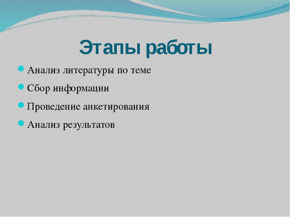 Этапы работы Анализ литературы по теме Сбор информации Проведение анкетирован...