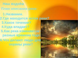 Наш водоём План описания реки: 1.Название. 2.Где находится исток реки? 3.Как