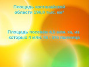 Площадь костанайской области 196,0 тыс. км² Площадь посевов 4,5 млн. га, из