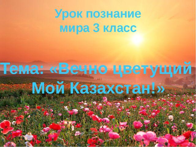 Урок познание мира 3 класс Тема: «Вечно цветущий Мой Казахстан!»