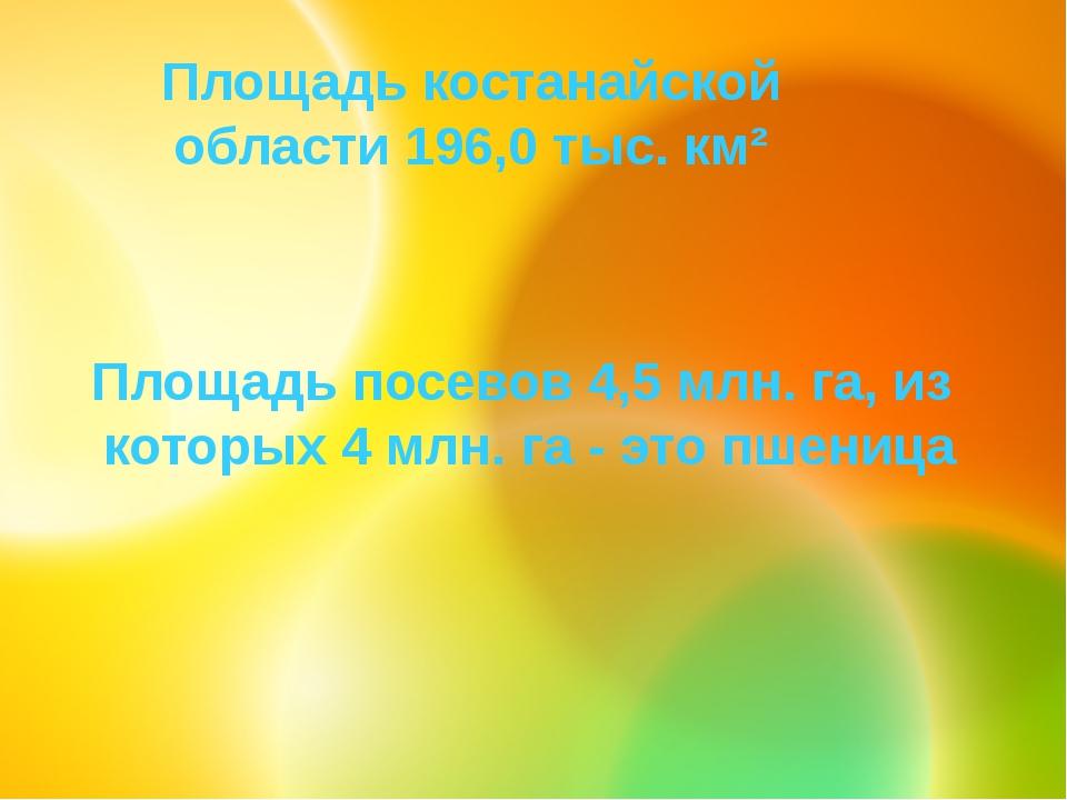 Площадь костанайской области 196,0 тыс. км² Площадь посевов 4,5 млн. га, из...