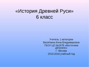 «История Древней Руси» 6 класс Учитель 1 категории Васяткина Инна Владимировн
