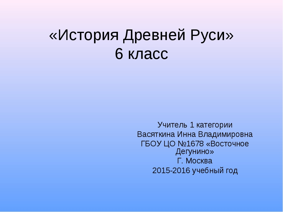 «История Древней Руси» 6 класс Учитель 1 категории Васяткина Инна Владимировн...