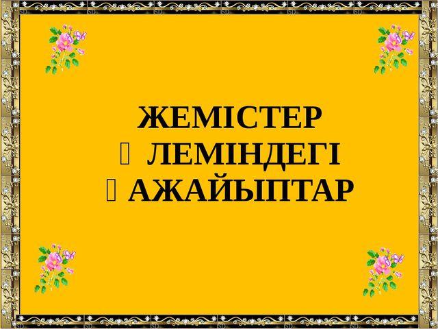 ЖЕМІСТЕР ӘЛЕМІНДЕГІ ҒАЖАЙЫПТАР