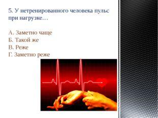 5. У нетренированного человека пульс при нагрузке… А. Заметно чаще Б. Такой ж