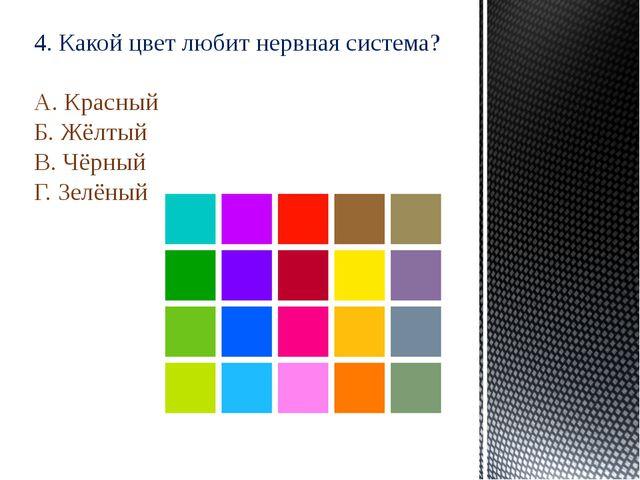 4. Какой цвет любит нервная система? А. Красный Б. Жёлтый В. Чёрный Г. Зелёный