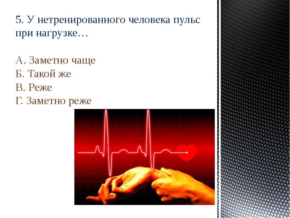 5. У нетренированного человека пульс при нагрузке… А. Заметно чаще Б. Такой ж...
