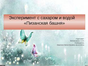 Эксперимент с сахаром и водой «Пизанская башня» Подготовил Волков Данил, 5 ле