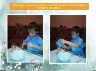 Построим в тарелке башню из пищевого сахара и нальем в воду пищевой краситель