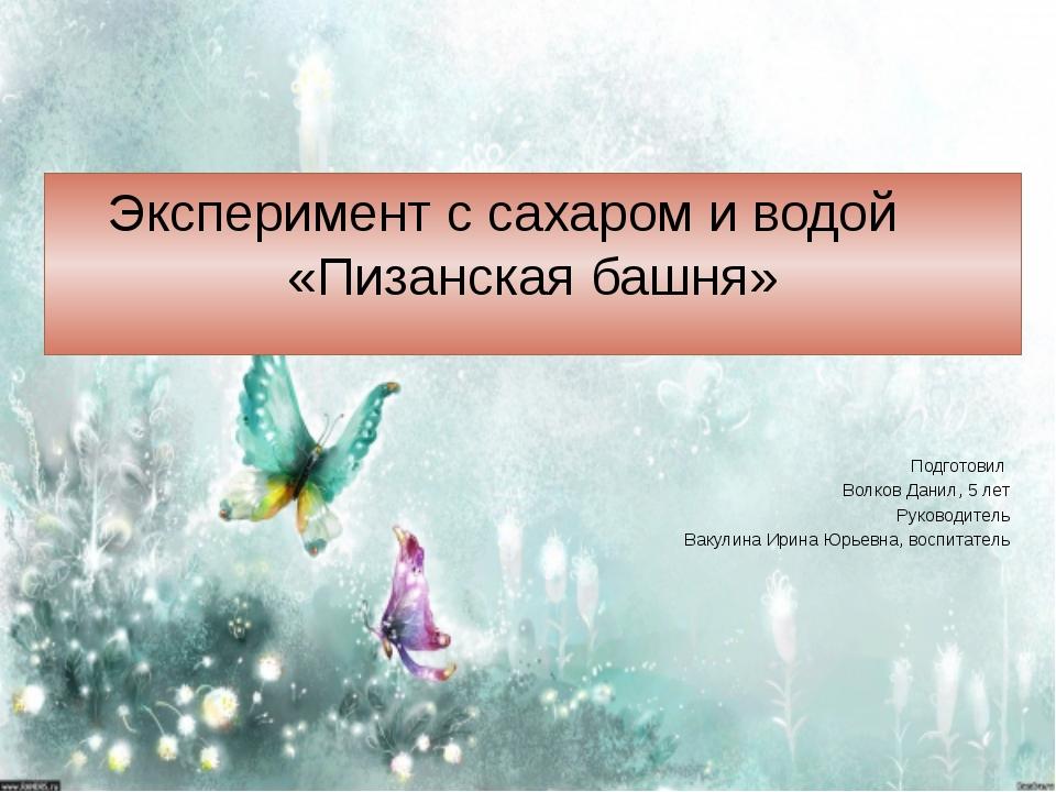Эксперимент с сахаром и водой «Пизанская башня» Подготовил Волков Данил, 5 ле...
