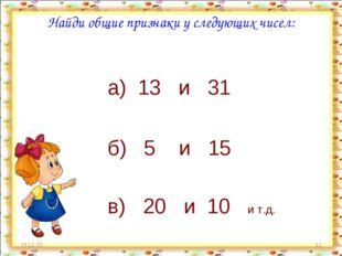 * * Найди общие признаки у следующих чисел: а) 13 и 31 б) 5 и 15 в) 20 и 10 и