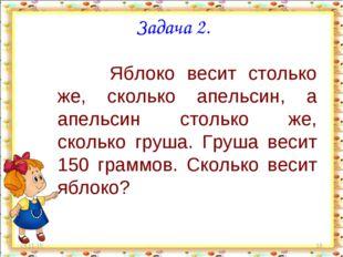 * * Задача 2. Яблоко весит столько же, сколько апельсин, а апельсин столько ж