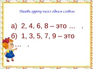 * * Назови группу чисел одним словом: а) 2, 4, 6, 8 – это … . б) 1, 3, 5, 7,
