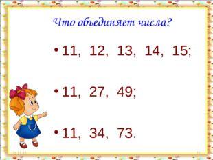 * * Что объединяет числа? 11, 12, 13, 14, 15; 11, 27, 49; 11, 34, 73.