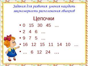 * * Цепочки 0 15 30 45 … 2 4 6 … 9 7 5 … 16 12 15 11 14 10 … … 6 12 24 … Зада