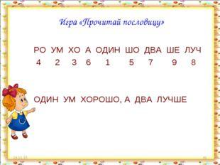 * * Игра «Прочитай пословицу» РО УМ ХО А ОДИН ШО ДВА ШЕ ЛУЧ 4 2 3 6 1 5 7 9 8
