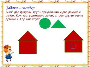 * * Задача – загадка Было две фигурки: круг и треугольник и два домика с окно