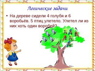 * * Логические задачи На дереве сидели 4 голубя и 6 воробьёв. 5 птиц улетело.