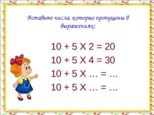 * * Вставьте числа, которые пропущены в выражениях: 10 + 5 X 2 = 20 10 + 5 X