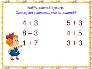 * * Найди лишний пример. Почему ты считаешь, что он лишний? 4 + 3 5 + 3 8 – 3