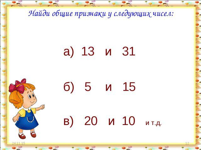 * * Найди общие признаки у следующих чисел: а) 13 и 31 б) 5 и 15 в) 20 и 10 и...