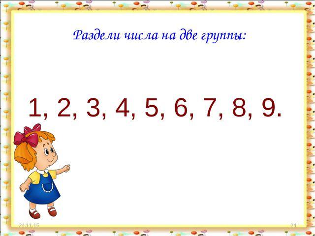 * * Раздели числа на две группы: 1, 2, 3, 4, 5, 6, 7, 8, 9.