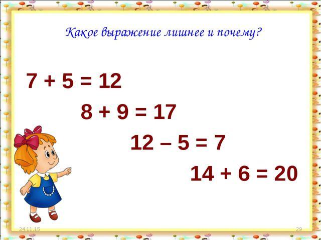 * * Какое выражение лишнее и почему? 7 + 5 = 12 8 + 9 = 17 12 – 5 = 7 14 + 6...