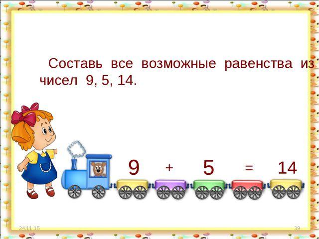 * * Составь все возможные равенства из чисел 9, 5, 14. 9 + 5 = 14