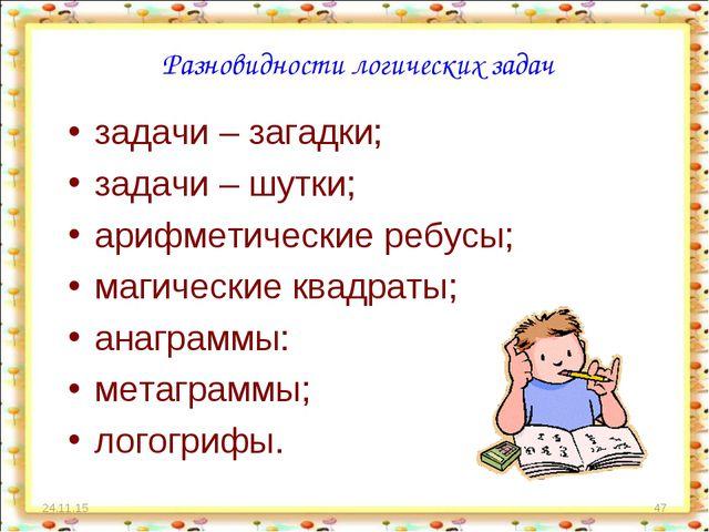 * * Разновидности логических задач задачи – загадки; задачи – шутки; арифмети...