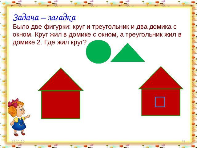 * * Задача – загадка Было две фигурки: круг и треугольник и два домика с окно...