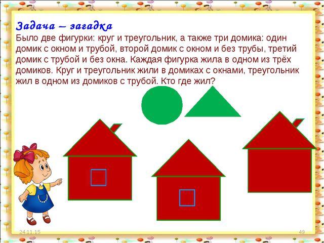 * * Задача – загадка Было две фигурки: круг и треугольник, а также три домика...
